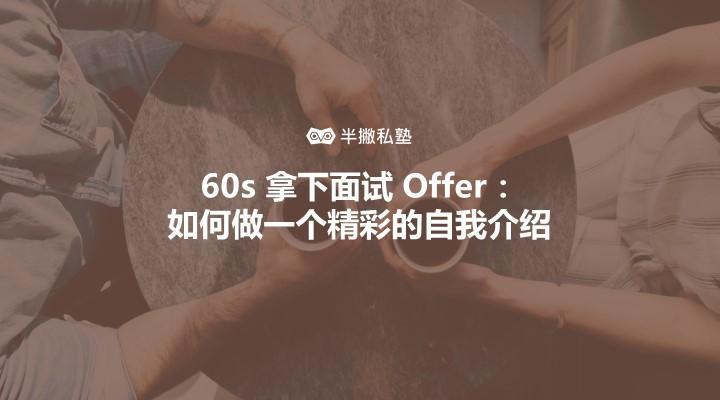 60s 拿下面试 Offer:如何做一个精彩的自我介绍