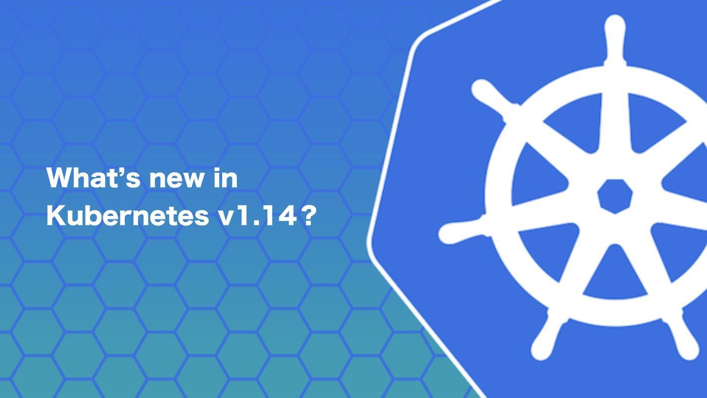 Kubernetes v1.14 重磅发布 | 新版本四大亮点 & 紧急升级说明